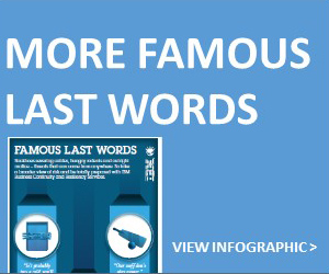MORE FAMOUS LAST WORDS, VIEW INFOGRAPHIC