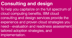 Consulting and design. To help you capitalize on the full spectrum of cloud computing benefits, IBM cloud consulting and design services provide the experience and proven cloud strategies you need—evaluation and readiness assessment, tailored adoption strategies, and implementation.