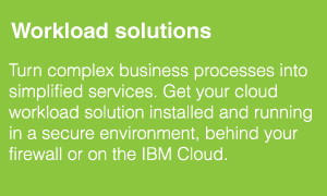 Workload solutions. Turn complex business processes into simplified services. Get your cloud workload solution installed and running in a secure environment, behind your firewall or on the IBM Cloud.