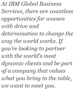 At IBM Global Business Services, there are countless opportunities for women with drive and determination to change the way the world works. If you're looking to partner with the world's most dynamic clients and be part of a company that values what you bring to the table, we want to meet you.