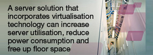 A server solution that incorporates virtualisation technology can increase server utilisation, reduce power consumption and free up floor space