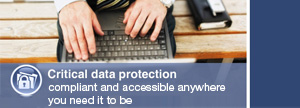 Critical data protection compliant and accessible anywhere you need it to be