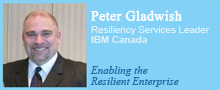 Peter Gladwish, Resiliency Services Leader, IBM Canada. Enabling the Resilient Enterprise.