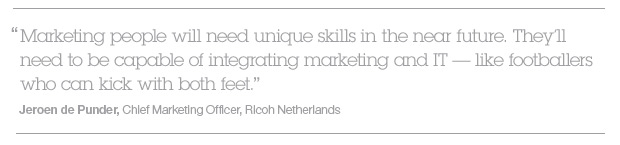 """Marketing people will need unique skills in the near future. They'll need to be capable of integrating marketing and IT -- like footballers who can kick with both feet."" Jeroen de Punder, Chief Marketing Officer, Ricoh Netherlands"