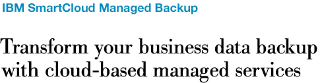 IBM SmartCloud Managed Backup.Transform your business data backup with cloud-based managed services.