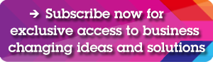Subscribe now for exclusive access to business changing ideas and solutions