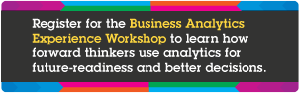 Register for the Business Analytics Experience Workshop to learn how forward thinkers use analytics for future-readiness and better decisions.