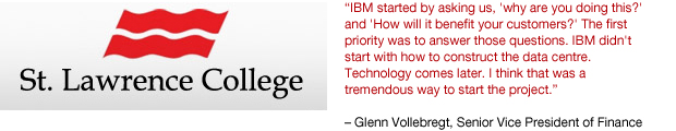 IBM started by asking us, 'Why are you doing this?' and 'How will it benefit your customers?' The first priority was to answer those questions. IBM didn't start with how to construct the data centre. Technology comes later. I think that was a tremendous way to start the project. - Glenn Vollebregt, Senior Vice President of Finance and Administration for St. Lawrence College