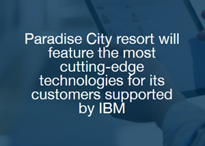 Paradise City resort will feature the most cutting-edge technologies for its customers supported by IBM