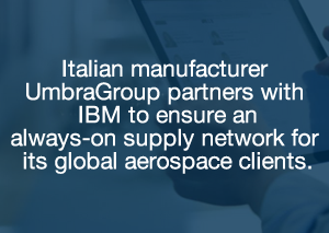 Italian manufacturer UmbraGroup partners with IBM to ensure an always-on supply network for its global aerospace clients.
