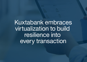 Kuxtabank embraces virtualization to build resilience into every transaction