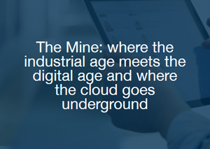 The Mine: where the industrial age meets the digital age and where the cloud goes underground