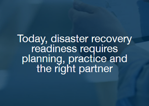 Today, disaster recovery readiness requires planning, practice and the right partner