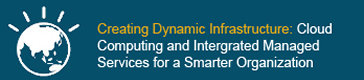 Creating Dynamic Infrastructure: Cloud Computing and Intergrated Managed Services for a Smarter Organization