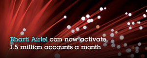 Bharti Airtel can now activate 1.5 million accounts a month