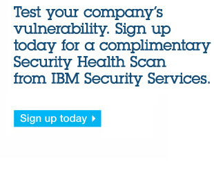 Test your company's vulnerability. Sign up today for a complimentary Security Health Scan from IBM Security Services Sign up today