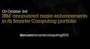 On October 3rd.IBM® announced major enhancements to its Smarter Computing portfolio. ibm.com/smartercomputing2012